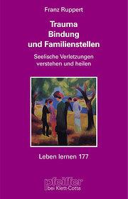 Trauma, Bindung und Familienstellen. Seelische Verletzungen verstehen und heilen
