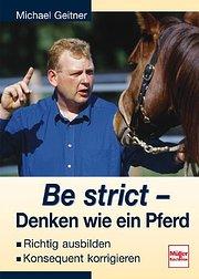 Be strict - Denken wie ein Pferd: Richtig ausbilden - Konsequent korrigieren