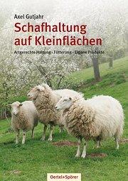 Schafhaltung auf Kleinflächen: Artgerechte Haltung - Fütterung - Eigene Produkte